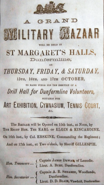 Poster headed A Grand Military Bazaar will be held in St Margaret's Halls, Dunfermline on Thursday, Friday and Saturday, 15th 16th and 17th October to raise funds for the erection of a drill hall for Dunfermline Volunteers suitable for Art Exhibition, Gymnasium, Tennis Court