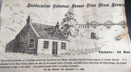 Ticket no 558 headed Dunfermline Volunteer Bazaar Prize House Drawin. Drawing of cottage with two front windows and a door, ground floor only. In the background is the forth rail bridge. Tickets 6d (pence) eac. The propoerty consists of a Cottage containing Two Rooms and Offices and about 25 1/2 Falls Scots measure of Garden Ground. It is situated on the River Forth within one mile of the ancient Castle of Rosyth and about three miles from the Forth Bridge, the largest suspension bridge in the world. The opresent owner's title to property id complete. TO BE DRAWN ON JANUARY 1st 1886