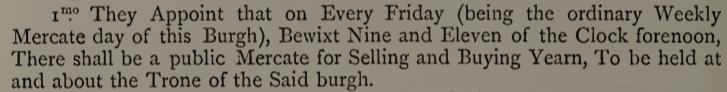 """Excerpt from Annals of Dunfermline """"They appoint that on every friday (being the ordinary Weekly Mercate day of this burgh), betwixt Nine and Eleven of the Clock forenoon, There shall be a public Mercate for selling anf buying yarn at the Tron (Twon House)."""